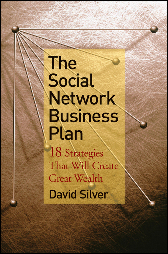 David  Silver The Social Network Business Plan. 18 Strategies That Will Create Great Wealth
