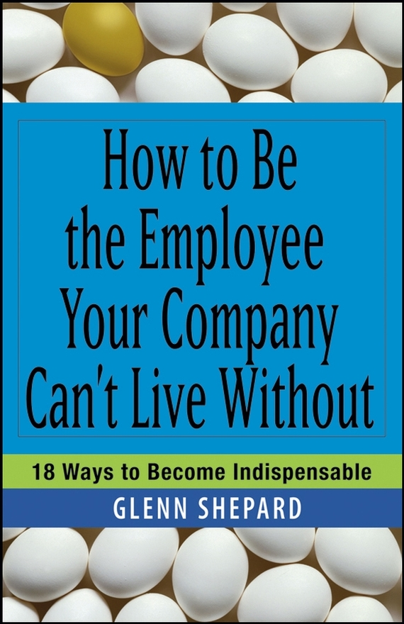 Glenn Shepard How to Be the Employee Your Company Can't Live Without. 18 Ways to Become Indispensable michael burchell no excuses how you can turn any workplace into a great one