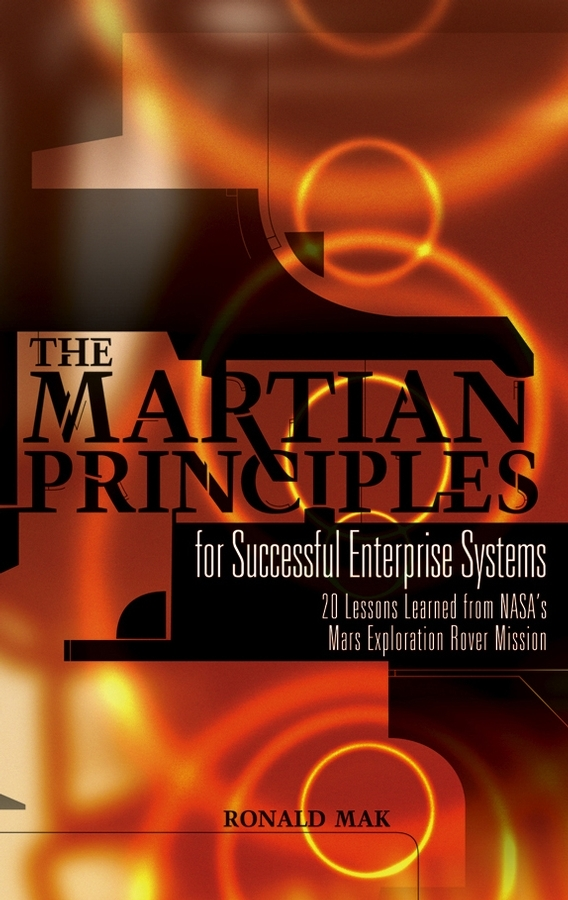 Ronald  Mak The Martian Principles for Successful Enterprise Systems. 20 Lessons Learned from NASA's Mars Exploration Rover Mission frances hesselbein my life in leadership the journey and lessons learned along the way