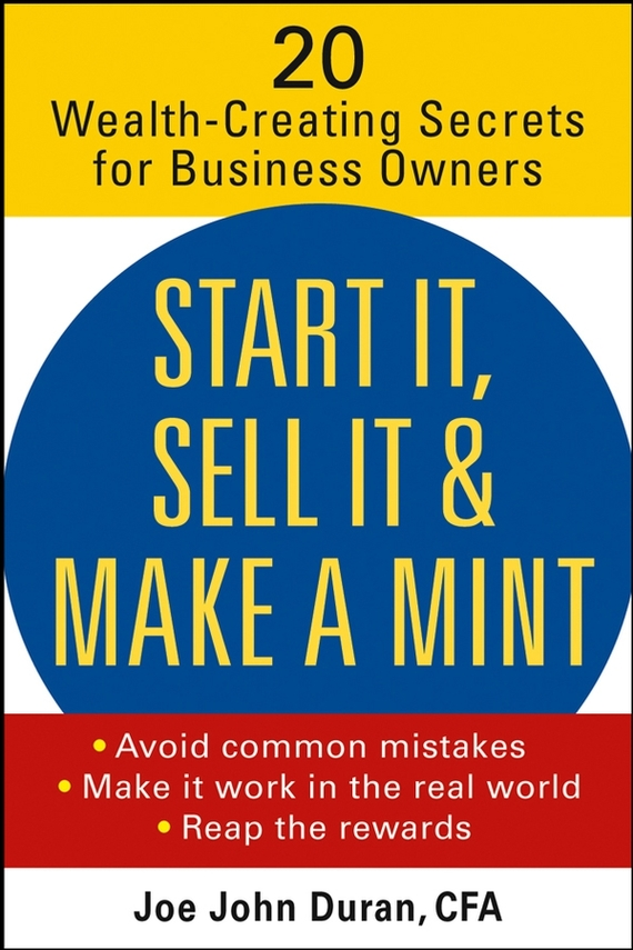 Joe Duran John Start It, Sell It & Make a Mint. 20 Wealth-Creating Secrets for Business Owners john nash the deciding factor the power of analytics to make every decision a winner
