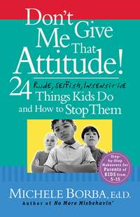 Michele  Borba - Don't Give Me That Attitude!. 24 Rude, Selfish, Insensitive Things Kids Do and How to Stop Them