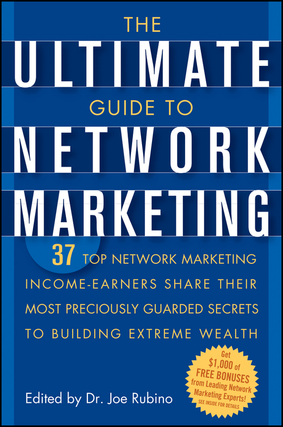 Joe Rubino The Ultimate Guide to Network Marketing. 37 Top Network Marketing Income-Earners Share Their Most Preciously Guarded Secrets to Building Extreme Wealth tim kochis managing concentrated stock wealth an advisor s guide to building customized solutions