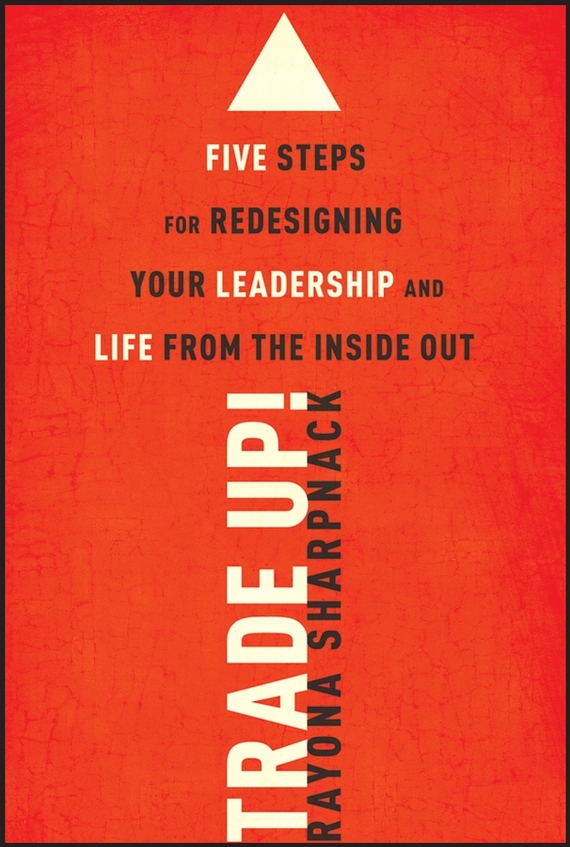 Rayona Sharpnack Trade-Up!. 5 Steps for Redesigning Your Leadership and Life from the Inside Out
