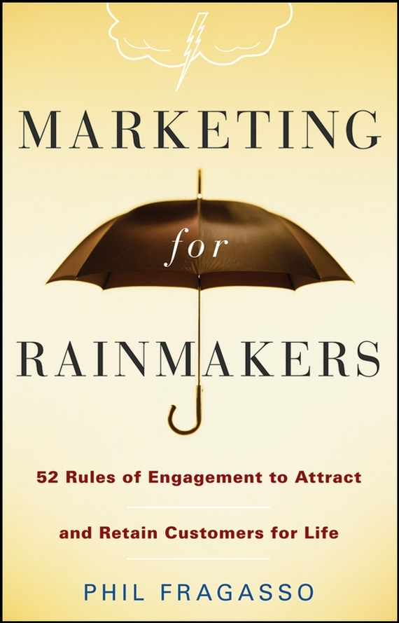 Phil Fragasso Marketing for Rainmakers. 52 Rules of Engagement to Attract and Retain Customers for Life ISBN: 9780470378311 steve cone steal these ideas marketing secrets that will make you a star