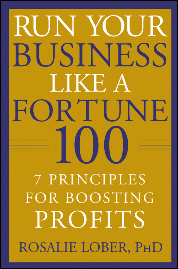 Rosalie  Lober Run Your Business Like a Fortune 100. 7 Principles for Boosting Profits