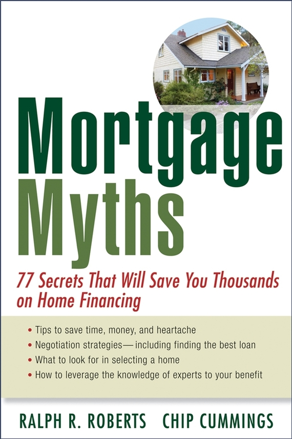 Chip Cummings Mortgage Myths. 77 Secrets That Will Save You Thousands on Home Financing ISBN: 9780470228647
