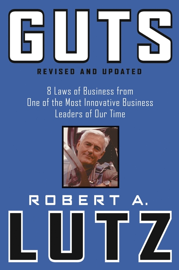 Robert Lutz A. Guts. 8 Laws of Business from One of the Most Innovative Business Leaders of Our Time