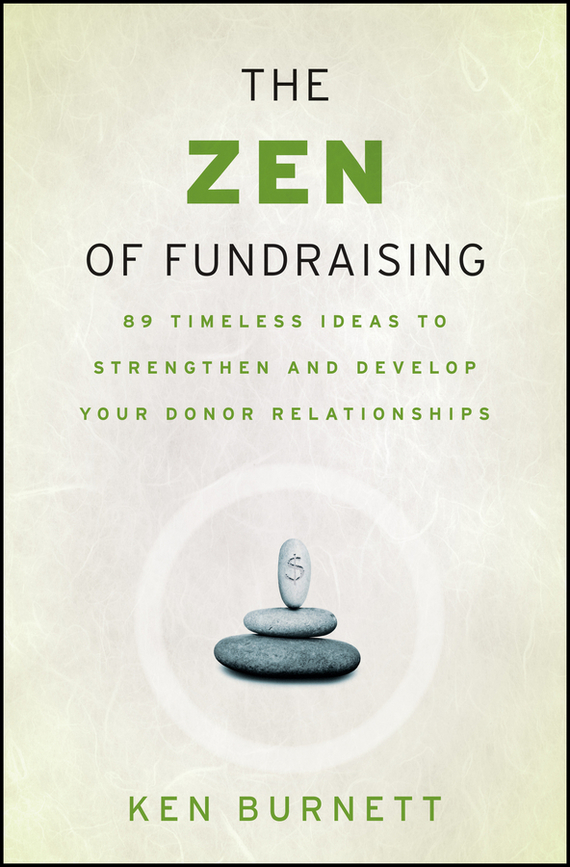Ken Burnett The Zen of Fundraising. 89 Timeless Ideas to Strengthen and Develop Your Donor Relationships ISBN: 9780787985813 alexander green the secret of shelter island money and what matters