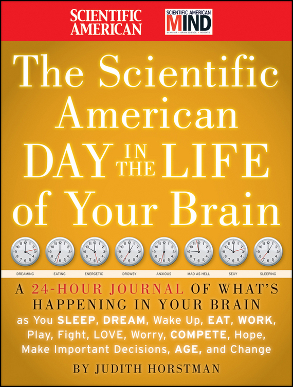 Judith Horstman The Scientific American Day in the Life of Your Brain. A 24 hour Journal of What's Happening in Your Brain as you Sleep, Dream, Wake Up, Eat, Work, Play, Fight, Love, Worry, Compete, Hope, Make Important Decisions, Age and Change ISBN: 9780470500484 brain food how to eat smart and sharpen your mind