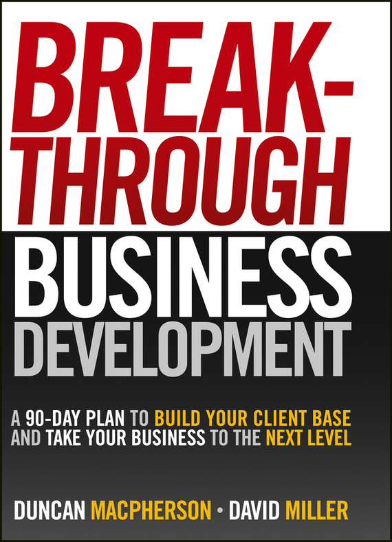 David Miller Breakthrough Business Development. A 90-Day Plan to Build Your Client Base and Take Your Business to the Next Level mastering leadership an integrated framework for breakthrough performance and extraordinary business results
