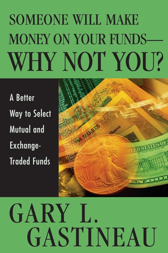 Gary Gastineau L. Someone Will Make Money on Your Funds - Why Not You?. A Better Way to Pick Mutual and Exchange-Traded Funds