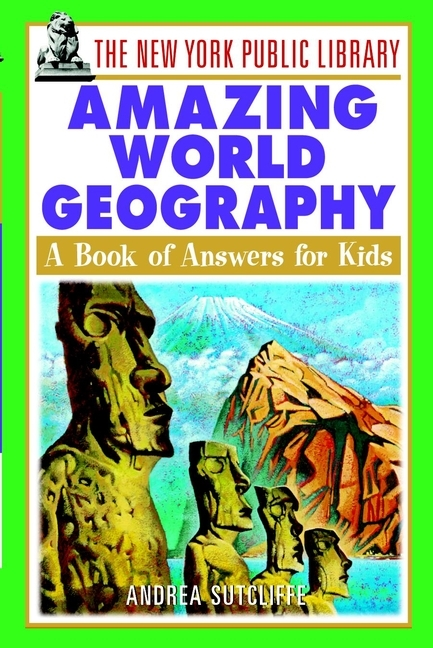 Andrea  Sutcliffe The New York Public Library Amazing World Geography. A Book of Answers for Kids
