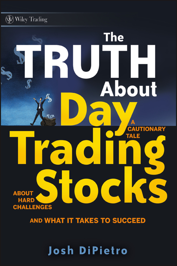 Josh DiPietro The Truth About Day Trading Stocks. A Cautionary Tale About Hard Challenges and What It Takes To Succeed, цена и фото