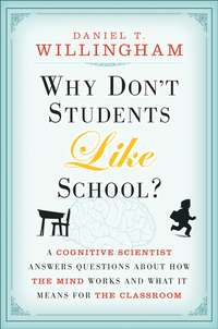 Daniel Willingham T. - Why Don't Students Like School?. A Cognitive Scientist Answers Questions About How the Mind Works and What It Means for the Classroom
