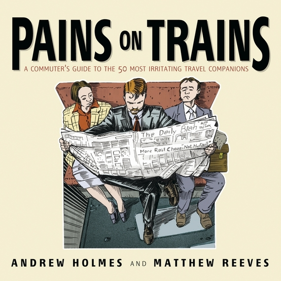 Andrew Holmes Pains on Trains. A Commuter's Guide to the 50 Most Irritating Travel Companions pains and grievances of hafiz