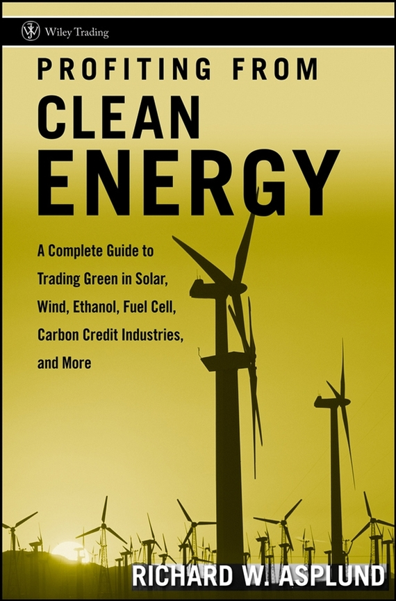 Richard Asplund W. Profiting from Clean Energy. A Complete Guide to Trading Green in Solar, Wind, Ethanol, Fuel Cell, Carbon Credit Industries, and More srichander ramaswamy managing credit risk in corporate bond portfolios a practitioner s guide
