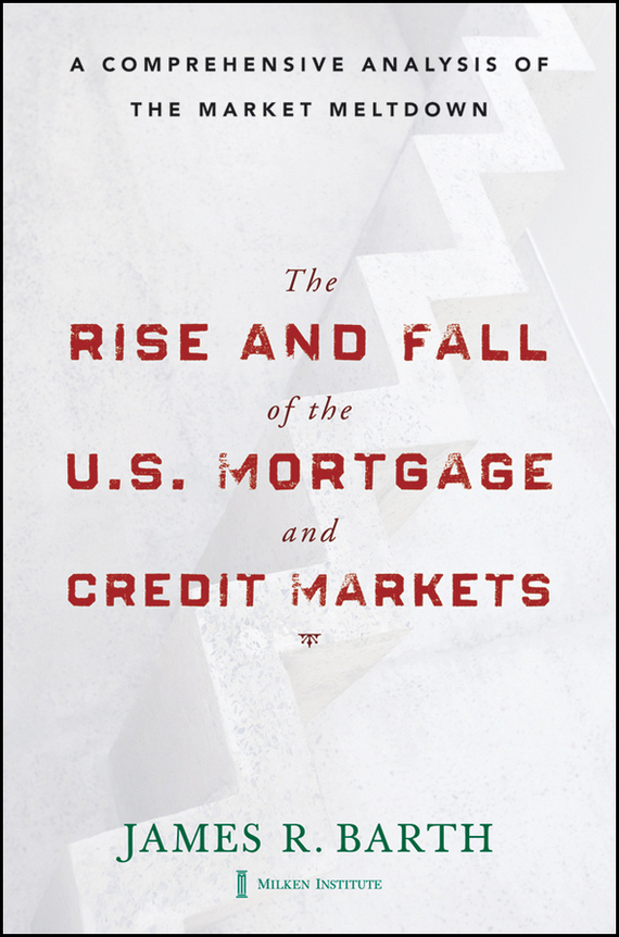 James  Barth The Rise and Fall of the US Mortgage and Credit Markets. A Comprehensive Analysis of the Market Meltdown the real liddy james