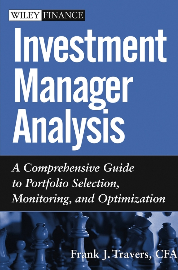 Frank Travers J. Investment Manager Analysis. A Comprehensive Guide to Portfolio Selection, Monitoring and Optimization