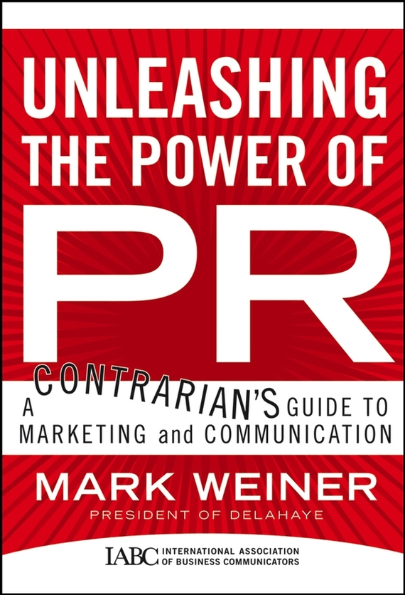 Mark Weiner Unleashing the Power of PR. A Contrarian's Guide to Marketing and Communication public relations science management