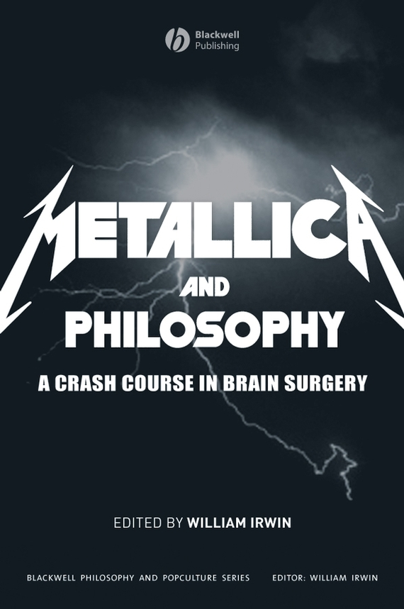 William Irwin Metallica and Philosophy. A Crash Course in Brain Surgery william irwin heroes and philosophy buy the book save the world isbn 9780470730379