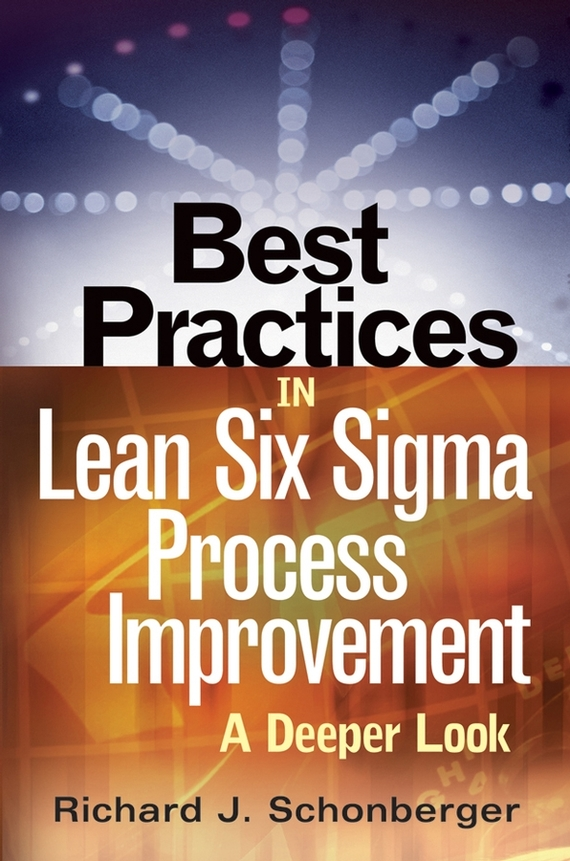 Richard Schonberger J. Best Practices in Lean Six Sigma Process Improvement. A Deeper Look george eckes six sigma team dynamics the elusive key to project success