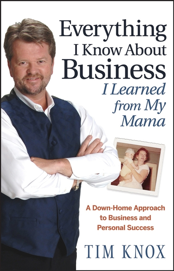 Tim  Knox Everything I Know About Business I Learned from my Mama. A Down-Home Approach to Business and Personal Success peter fisk business genius a more inspired approach to business growth