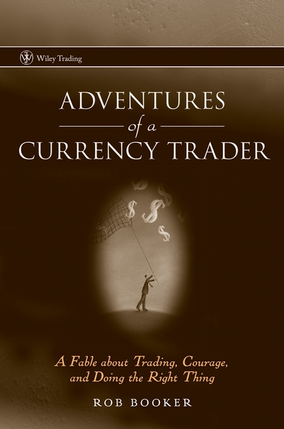 Rob Booker Adventures of a Currency Trader. A Fable about Trading, Courage, and Doing the Right Thing abe cofnas the forex trading course a self study guide to becoming a successful currency trader