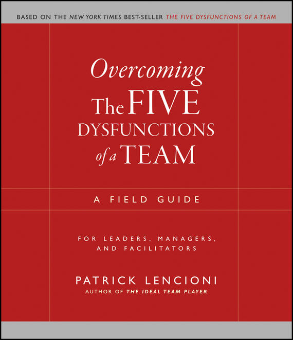 Patrick Lencioni M. Overcoming the Five Dysfunctions of a Team. A Field Guide for Leaders, Managers, and Facilitators scott  kays five key lessons from top money managers