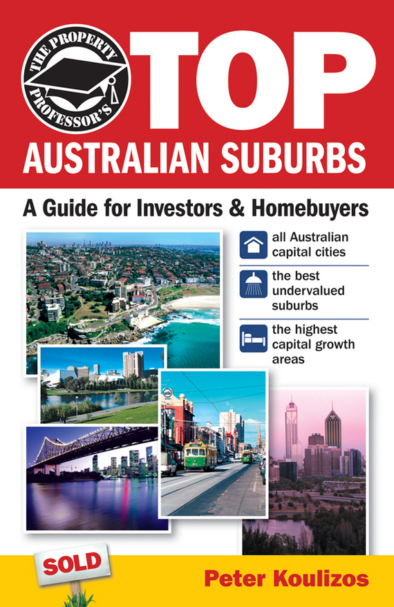 Peter  Koulizos The Property Professor's Top Australian Suburbs. A Guide for Investors and Home Buyers