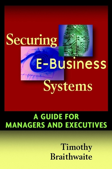 Timothy Braithwaite Securing E-Business Systems. A Guide for Managers and Executives the information systems security officer s guide