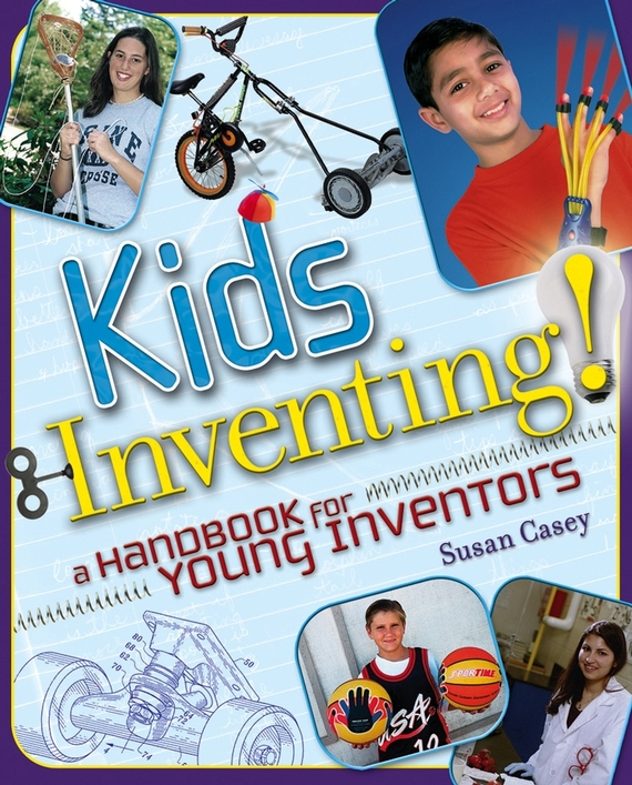 Susan Casey Kids Inventing!. A Handbook for Young Inventors michael burchell no excuses how you can turn any workplace into a great one