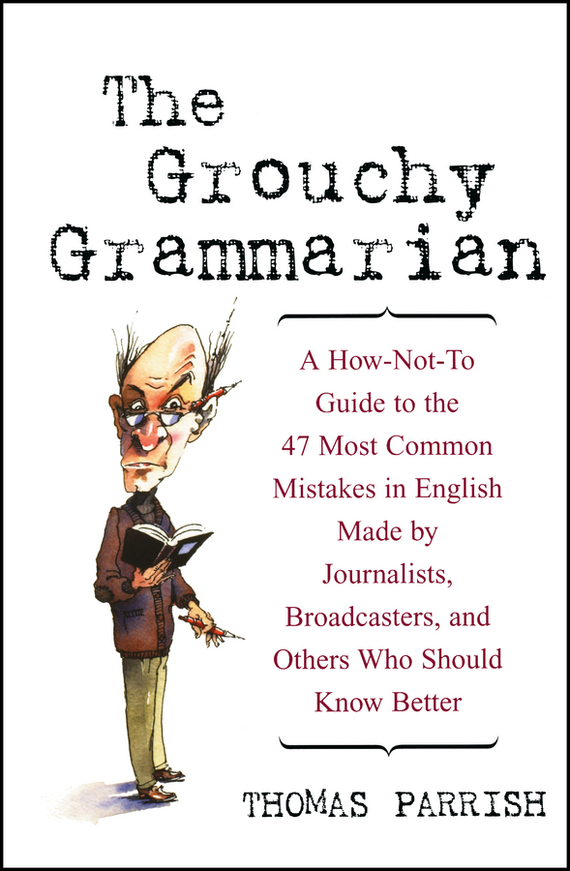 Thomas  Parrish The Grouchy Grammarian. A How-Not-To Guide to the 47 Most Common Mistakes in English Made by Journalists, Broadcasters, and Others Who Should Know Better cynthia stackpole snyder a user s manual to the pmbok guide