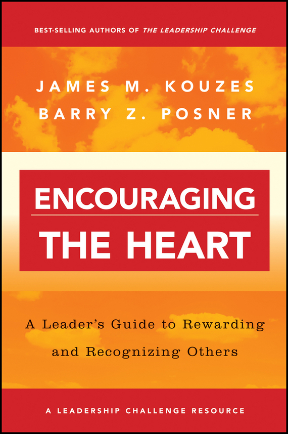 James M. Kouzes Encouraging the Heart. A Leader's Guide to Rewarding and Recognizing Others james m kouzes learning leadership the five fundamentals of becoming an exemplary leader