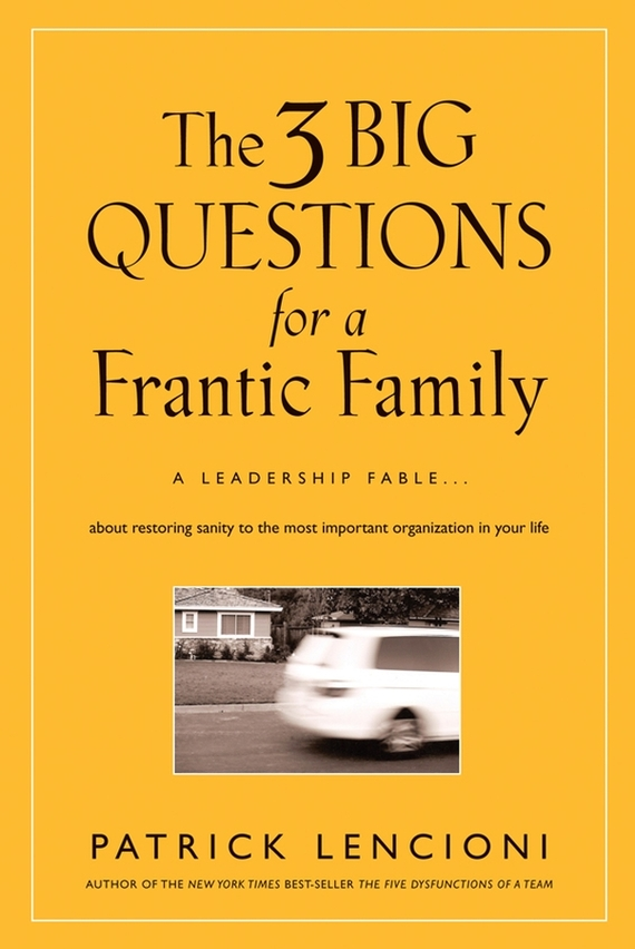 Patrick Lencioni M. The Three Big Questions for a Frantic Family. A Leadership Fable​ About Restoring Sanity To The Most Important Organization In Your Life frances hesselbein my life in leadership the journey and lessons learned along the way