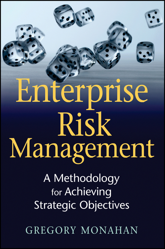 Gregory  Monahan Enterprise Risk Management. A Methodology for Achieving Strategic Objectives sim segal corporate value of enterprise risk management the next step in business management