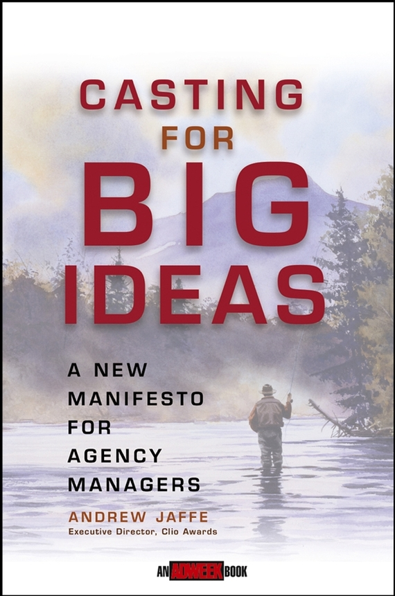 Andrew Jaffe Casting for Big Ideas. A New Manifesto for Agency Managers