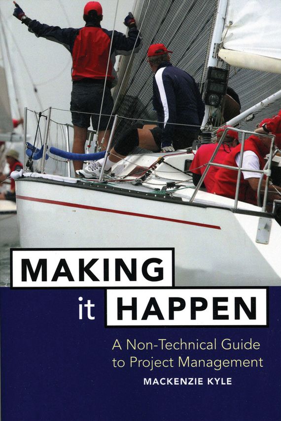 Mackenzie Kyle Making It Happen. A Non-Technical Guide to Project Management george eckes six sigma team dynamics the elusive key to project success