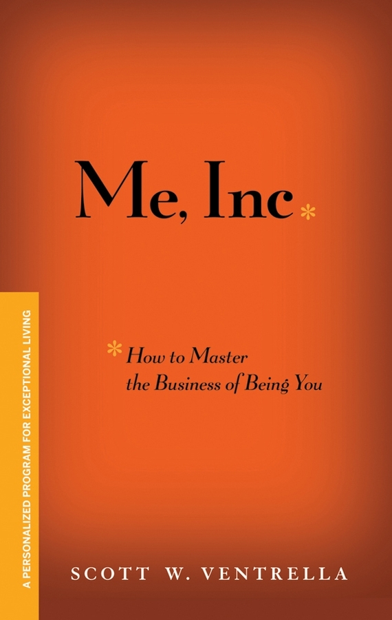 Me, Inc. How to Master the Business of Being You. A Personalized Program for Exceptional Living
