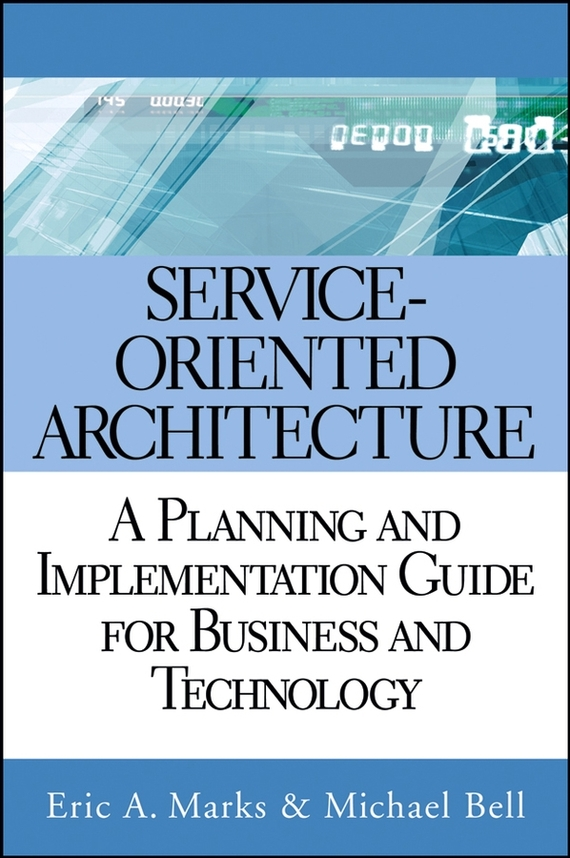 Michael Bell Service Oriented Architecture (SOA). A Planning and Implementation Guide for Business and Technology eric marks a service oriented architecture soa governance for the services driven enterprise