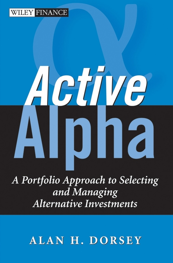 Alan Dorsey H. Active Alpha. A Portfolio Approach to Selecting and Managing Alternative Investments a new lease of death