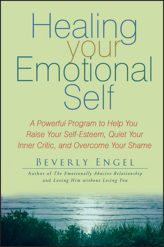 Beverly Engel Healing Your Emotional Self. A Powerful Program to Help You Raise Your Self-Esteem, Quiet Your Inner Critic, and Overcome Your Shame toxic parents overcoming their hurtful legacy and reclaiming your life