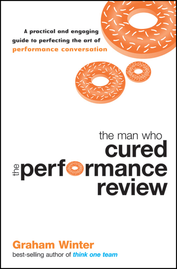 Graham Winter The Man Who Cured the Performance Review. A Practical and Engaging Guide to Perfecting the Art of Performance Conversation the performance pipeline