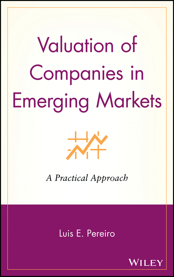 Luis Pereiro E. Valuation of Companies in Emerging Markets. A Practical Approach jerome booth emerging markets in an upside down world challenging perceptions in asset allocation and investment