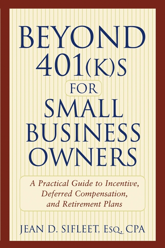 Jean Sifleet D. Beyond 401(k)s for Small Business Owners. A Practical Guide to Incentive, Deferred Compensation, and Retirement Plans get ready for business preparing for work student book 2