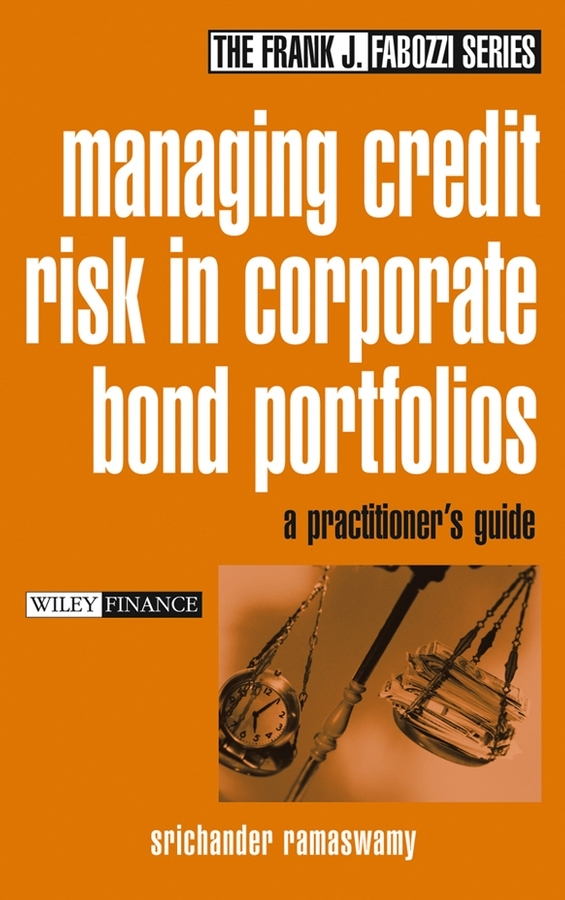 Srichander Ramaswamy Managing Credit Risk in Corporate Bond Portfolios. A Practitioner's Guide sylvain bouteille the handbook of credit risk management originating assessing and managing credit exposures