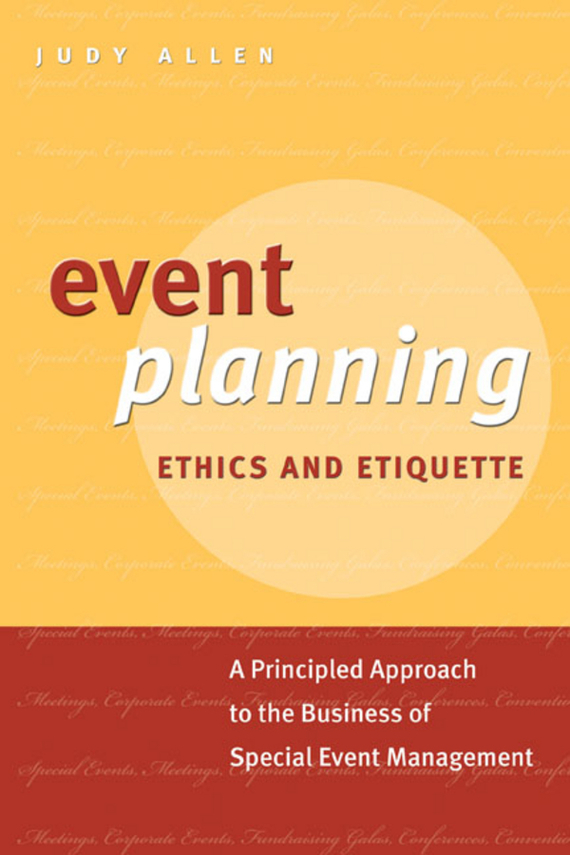 Judy Allen Event Planning Ethics and Etiquette. A Principled Approach to the Business of Special Event Management david luckham c event processing for business organizing the real time enterprise