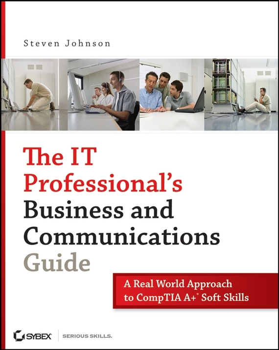 Steven  Johnson The IT Professional's Business and Communications Guide. A Real-World Approach to CompTIA A+ Soft Skills steven  johnson the it professional s