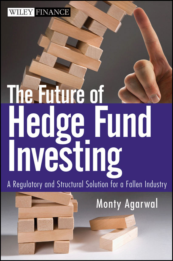 Monty Agarwal The Future of Hedge Fund Investing. A Regulatory and Structural Solution for a Fallen Industry jason scharfman a hedge fund compliance risks regulation and management