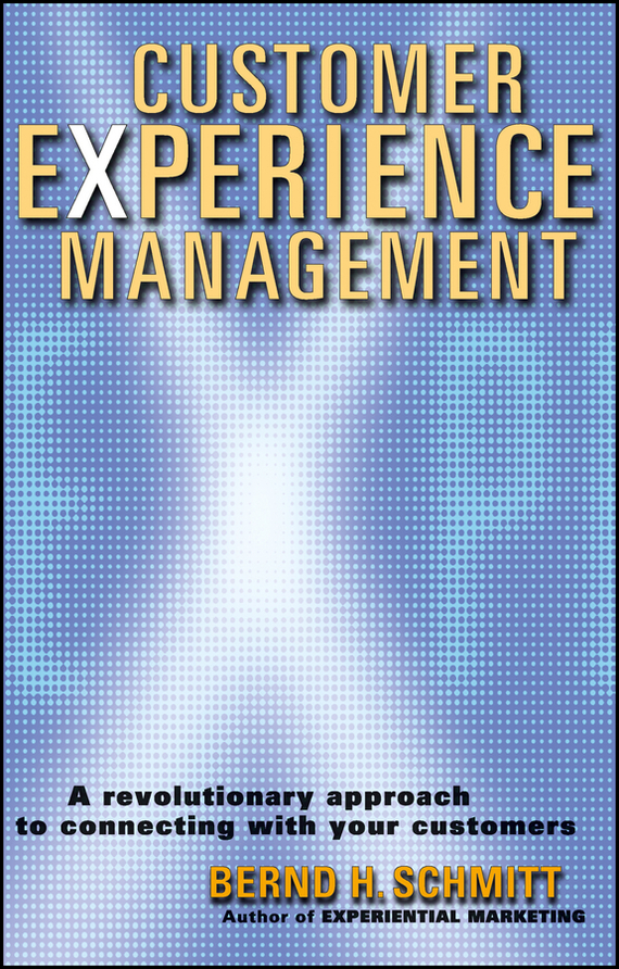 Bernd Schmitt H. Customer Experience Management. A Revolutionary Approach to Connecting with Your Customers customer oriented marketing strategy theory and practice