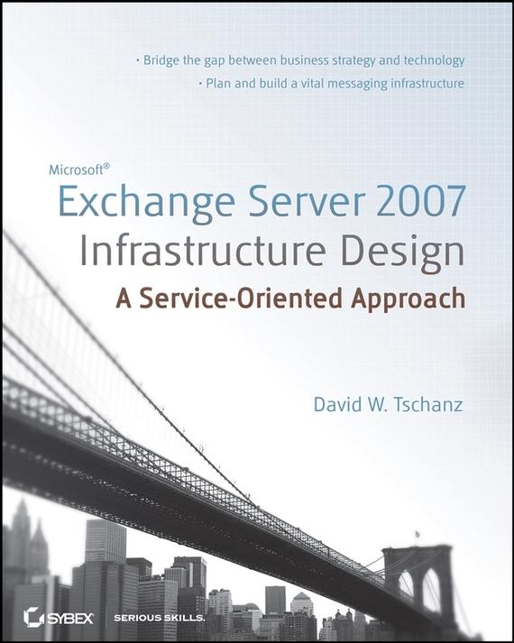 David Tschanz W. Microsoft Exchange Server 2007 Infrastructure Design. A Service-Oriented Approach david elfassy mastering microsoft exchange server 2013